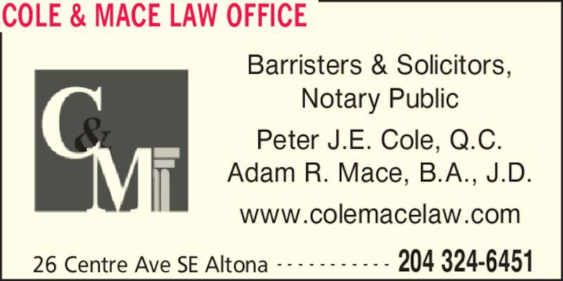 Cole & Mace Law Office (204-324-6451) - Display Ad - COLE & MACE LAW OFFICE 26 Centre Ave SE Altona 204 324-6451- - - - - - - - - - - Barristers & Solicitors, Notary Public Peter J.E. Cole, Q.C. Adam R. Mace, B.A., J.D. www.colemacelaw.com