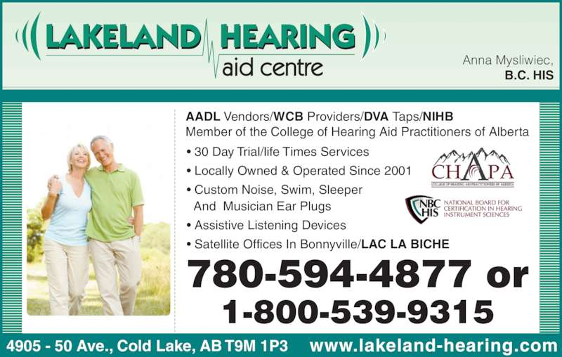 Lakeland Hearing Aid Centre Ltd (780-594-4877) - Display Ad - ? 30 Day Trial/life Times Services ? Locally Owned & Operated Since 2001 ? Custom Noise, Swim, Sleeper And  Musician Ear Plugs ? Assistive Listening Devices ? Satellite Offices In Bonnyville/LAC LA BICHE Anna Mysliwiec, B.C. HIS AADL Vendors/WCB Providers/DVA Taps/NIHB Member of the College of Hearing Aid Practitioners of Alberta 4905 - 50 Ave., Cold Lake, AB T9M 1P3 www.lakeland-hearing.com 780-594-4877 or 1-800-539-9315