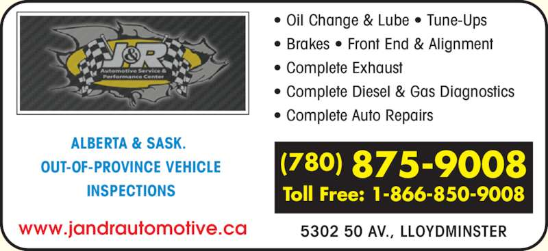 J & R Automotive Service (780-875-9008) - Display Ad - ? Brakes ? Front End & Alignment ? Complete Exhaust ? Complete Diesel & Gas Diagnostics ? Complete Auto Repairs 5302 50 AV., LLOYDMINSTER (780) 875-9008 Toll Free: 1-866-850-9008 ALBERTA & SASK.  OUT-OF-PROVINCE VEHICLE INSPECTIONS www.jandrautomotive.ca ? Oil Change & Lube ? Tune-Ups
