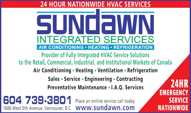 Sundawn Integrated Services Inc (604-739-3801) - Display Ad - 24 HOUR NATIONWIDE HVAC SERVICES 604 739-3801 1606 West 5th Avenue, Vancouver, B.C. Place an online service call today www.sundawn.com Provider of Fully Integrated HVAC Service Solutions to the Retail, Commercial, Industrial, and Institutional Markets of Canada 24HR EMERGENCY SERVICE NATIONWIDE Air Conditioning ? Heating ? Ventilation ? Refrigeration Sales ? Service ? Engineering ? Contracting Preventative Maintenance ? I.A.Q. Services
