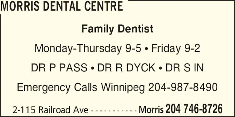 Morris Dental Centre (204-746-8726) - Display Ad - 2-115 Railroad Ave - - - - - - - - - - - 204 746-8726Morris Family Dentist Monday-Thursday 9-5 ? Friday 9-2 DR P PASS ? DR R DYCK ? DR S IN Emergency Calls Winnipeg 204-987-8490 MORRIS DENTAL CENTRE