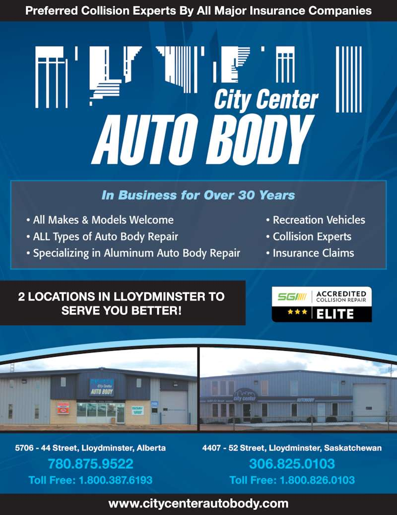 City Center Auto Body Ltd (780-875-9522) - Display Ad - 2 LOCATIONS IN LLOYDMINSTER TO SERVE YOU BETTER! 5706 - 44 Street, Lloydminster, Alberta 780.875.9522 Toll Free: 1.800.387.6193 4407 - 52 Street, Lloydminster, Saskatchewan 306.825.0103 Toll Free: 1.800.826.0103 www.citycenterautobody.com Preferred Collision Experts By All Major Insurance Companies In Business for Over 30 Years ? All Makes & Models Welcome ? ALL Types of Auto Body Repair ? Specializing in Aluminum Auto Body Repair ? Recreation Vehicles ? Collision Experts ? Insurance Claims