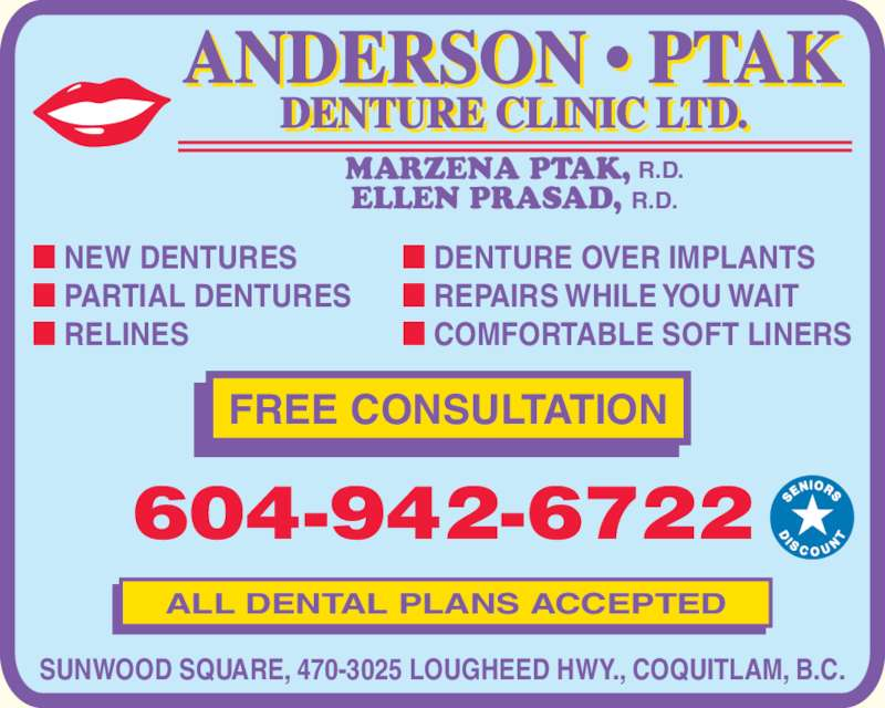 Anderson Ptak Denture Clinic Ltd (604-942-6722) - Display Ad - ALL DENTAL PLANS ACCEPTED SUNWOOD SQUARE, 470-3025 LOUGHEED HWY., COQUITLAM, B.C. FREE CONSULTATION 604-942-6722 MARZENA PT ELLEN PRASAD, R.D. AK, R.D. ? DENTURE OVER IMPLANTS ? REPAIRS WHILE YOU WAIT ? COMFORTABLE SOFT LINERS ? NEW DENTURES ? PARTIAL DENTURES ? RELINES