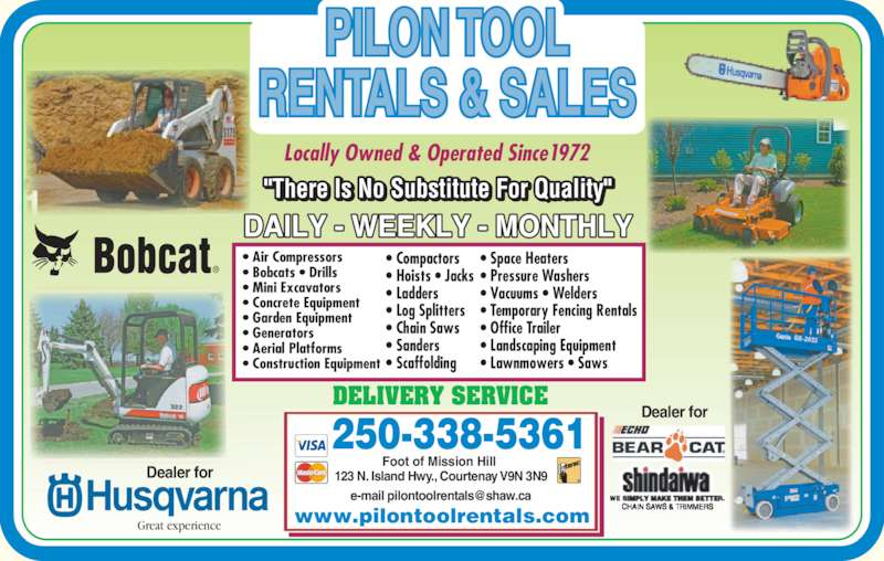 Pilon Tool Rentals (250-338-5361) - Display Ad - ? Air Compressors ? Bobcats ? Drills ? Mini Excavators ? Concrete Equipment ? Garden Equipment ? Generators ? Aerial Platforms ? Construction Equipment ? Compactors ? Hoists ? Jacks ? Ladders ? Log Splitters ? Chain Saws ? Sanders ? Scaffolding ? Space Heaters ? Pressure Washers ? Vacuums ? Welders ? Temporary Fencing Rentals ? Office Trailer ? Landscaping Equipment ? Lawnmowers ? Saws Great experience Locally Owned & Operated Since1972 www.pilontoolrentals.com PILON TOOL RENTALS & SALES 250-338-5361 Foot of Mission Hill  123 N. Island Hwy., Courtenay V9N 3N9 Dealer for Dealer for DELIVERY SERVICE