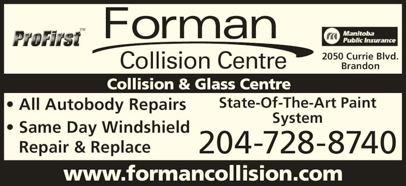 Forman Collision Centre (204-728-8740) - Display Ad - Repair & Replace Forman ? Same Day Windshield Collision Centre www.formancollision.com 2050 Currie Blvd. Brandon Collision & Glass Centre 204-728-8740 State-Of-The-Art Paint System ? All Autobody Repairs
