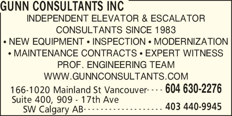 Gunn Consultants Inc (604-630-2276) - Display Ad - 166-1020 Mainland St Vancouver 604 630-2276- - - - Suite 400, 909 - 17th Ave  403 440-9945SW Calgary AB- - - - - - - - - - - - - - - - - - - INDEPENDENT ELEVATOR & ESCALATOR CONSULTANTS SINCE 1983 ? NEW EQUIPMENT ? INSPECTION ? MODERNIZATION ? MAINTENANCE CONTRACTS ? EXPERT WITNESS PROF. ENGINEERING TEAM WWW.GUNNCONSULTANTS.COM GUNN CONSULTANTS INC