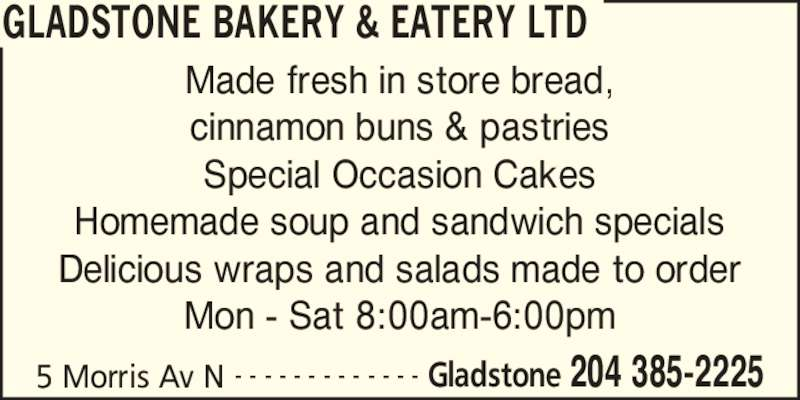 Gladstone Bakery & Eatery Ltd (204-385-2225) - Display Ad - 5 Morris Av N Gladstone 204 385-2225- - - - - - - - - - - - - Made fresh in store bread, cinnamon buns & pastries Special Occasion Cakes Homemade soup and sandwich specials Delicious wraps and salads made to order Mon - Sat 8:00am-6:00pm GLADSTONE BAKERY & EATERY LTD