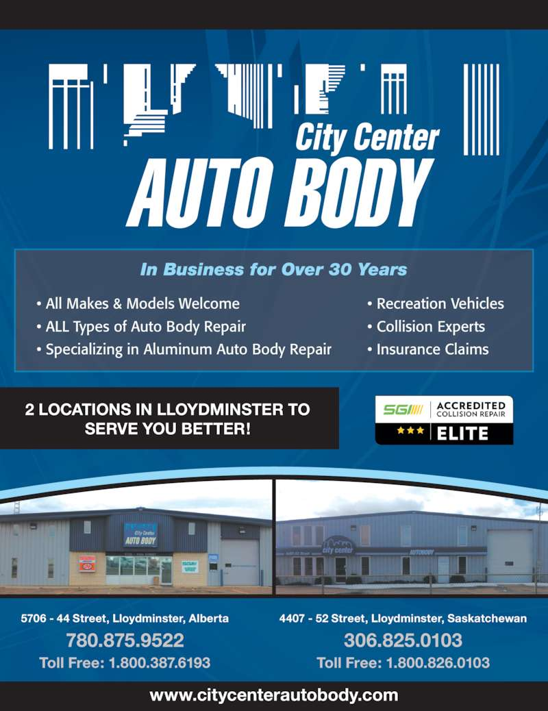 City Center Auto Body Ltd (780-875-9522) - Display Ad - SERVE YOU BETTER! 2 LOCATIONS IN LLOYDMINSTER TO 5706 - 44 Street, Lloydminster, Alberta 780.875.9522 Toll Free: 1.800.387.6193 4407 - 52 Street, Lloydminster, Saskatchewan 306.825.0103 Toll Free: 1.800.826.0103 www.citycenterautobody.com In Business for Over 30 Years ? All Makes & Models Welcome ? ALL Types of Auto Body Repair ? Specializing in Aluminum Auto Body Repair ? Recreation Vehicles ? Collision Experts ? Insurance Claims