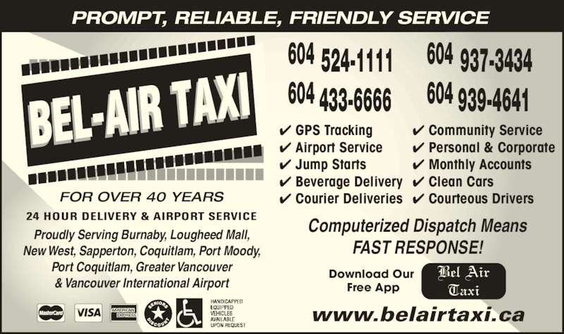 Bel-Air Taxi (604-939-4641) - Display Ad - FOR OVER 40 YEARS ? Community Service ? Personal & Corporate ? Monthly Accounts ? Clean Cars ? Courteous Drivers ? GPS Tracking ? Airport Service ? Jump Starts ? Beverage Delivery Bel Air Taxi New West, Sapperton, Coquitlam, Port Moody, ? Courier Deliveries www.belairtaxi.ca 604 524-1111 604 433-6666 604 937-3434 604 939-4641 PROMPT, RELIABLE, FRIENDLY SERVICE Proudly Serving Burnaby, Lougheed Mall, Port Coquitlam, Greater Vancouver & Vancouver International Airport Computerized Dispatch Means FAST RESPONSE! Download Our  Free App
