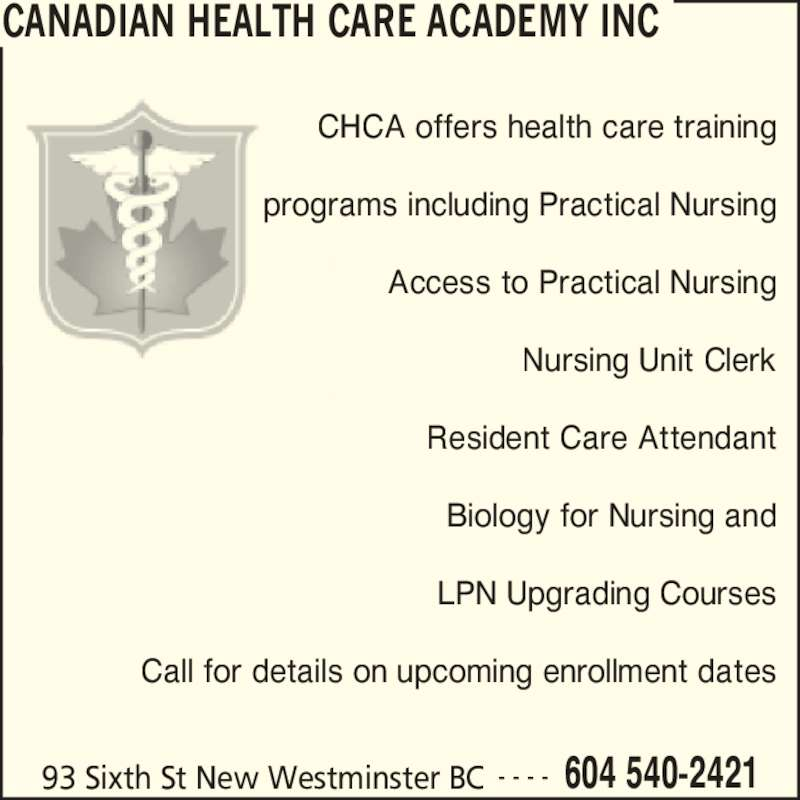 Canadian Health Care Academy Inc (604-540-2421) - Display Ad - CHCA offers health care training programs including Practical Nursing Access to Practical Nursing Nursing Unit Clerk Resident Care Attendant Biology for Nursing and LPN Upgrading Courses Call for details on upcoming enrollment dates CANADIAN HEALTH CARE ACADEMY INC 93 Sixth St New Westminster BC 604 540-2421- - - -