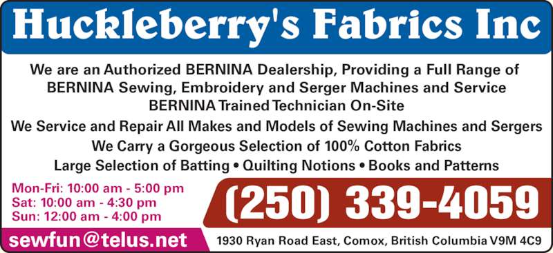 Huckleberry's Fabrics Inc (250-339-4059) - Display Ad - Huckleberry's Fabrics Inc Mon-Fri: 10:00 am - 5:00 pm Sat: 10:00 am - 4:30 pm We Carry a Gorgeous Selection of 100% Cotton Fabrics Large Selection of Batting ? Quilting Notions ? Books and Patterns (250) 339-4059 Sun: 12:00 am - 4:00 pm We are an Authorized BERNINA Dealership, Providing a Full Range of  BERNINA Sewing, Embroidery and Serger Machines and Service BERNINA Trained Technician On-Site We Service and Repair All Makes and Models of Sewing Machines and Sergers