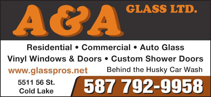 A & A Glass Ltd (780-594-2500) - Display Ad - Residential ? Commercial ? Auto Glass Vinyl Windows & Doors ? Custom Shower Doors 5511 56 St. Cold Lake 587 792-9958 A & AGLASS LTD. www.glasspros.net Behind the Husky Car Wash
