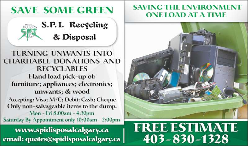 SPI Disposal & Recycling (403-830-1328) - Display Ad - FREE ESTIMATE 403-830-1328 TURNING  UNWANTS  INTO CHARITABLE  DONATIONS  AND RECYCLABLES Hand load pick-up of: furniture; appliances; electronics; unwants; & wood www.spidisposalcalgary.ca Accepting: Visa; M/C; Debit; Cash; Cheque Only non-salvageable items to the dump. Saturday By Appointment only 10:00am - 2:00pm Mon - Fri 8:00am - 4:30pm SAVE SOME GREEN SAVING THE ENVIRONMENTONE LOAD AT A TIME