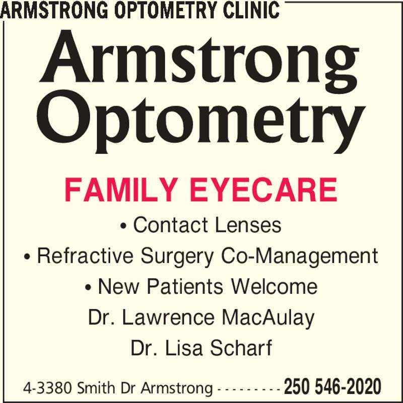 Armstrong Optometry Clinic (250-546-2020) - Display Ad - 4-3380 Smith Dr Armstrong - - - - - - - - - 250 546-2020 FAMILY EYECARE ? Contact Lenses ? Refractive Surgery Co-Management ? New Patients Welcome Dr. Lawrence MacAulay Dr. Lisa Scharf ARMSTRONG OPTOMETRY CLINIC