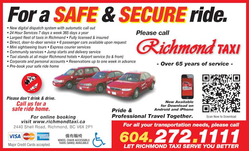 Coral Cabs Ltd (604-272-1111) - Display Ad - For a SAFE & SECURE ride. ? New digital dispatch system with automatic call out ? 24 Hour Services 7 days a week 365 days a year ? Largest fleet of taxis in Richmond ? Fully licensed & insured LET RICHMOND TAXI SERVE YOU BETTER Pride & Professional Travel Together.For online booking visit www.richmondtaxi.ca 2440 Shell Road, Richmond, BC V6X 2P1 Major Credit Cards accepted. - Over 65 years of service - Please don't drink & drive. Call us for a safe ride home. Now Available for Download on Android and iPhone WHEEL CHAIR ACCESSIBLE TAXIS (VANS) AVAILABLE 272.1111604. Scan Now to Download ? Direct, door-to-door service ? 6 passenger cars available upon request ? Mini sightseeing tours ? Express courier services ? Community services ? Jump starts and delivery service ? Taxi stands at all major Richmond hotels ? Airport service (to & from) ? Corporate and personal accounts ? Reservations up to one week in advance ? Pre-book your safe ride home Please call For all your transportation needs, please call
