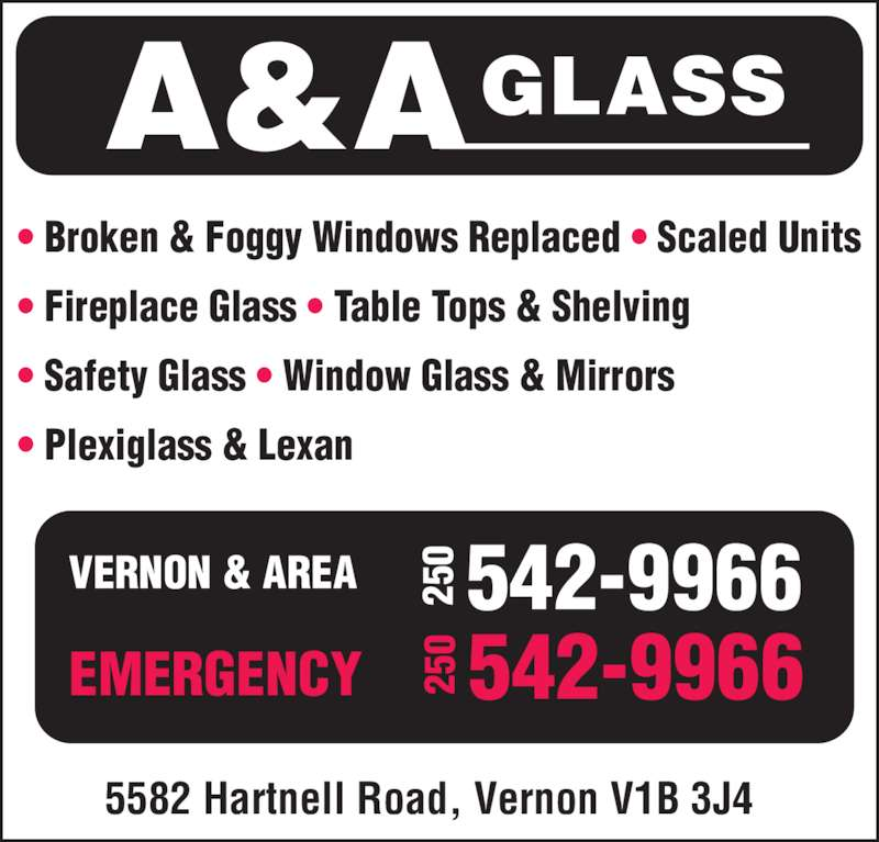 A & A Glass (250-542-9966) - Display Ad - ? Broken & Foggy Windows Replaced ? Scaled Units ? Fireplace Glass ? Table Tops & Shelving ? Safety Glass ? Window Glass & Mirrors ? Plexiglass & Lexan 5582 Hartnell Road, Vernon V1B 3J4 VERNON & AREA EMERGENCY A&AGLASS 25 0 542-9966 25 0 542-9966