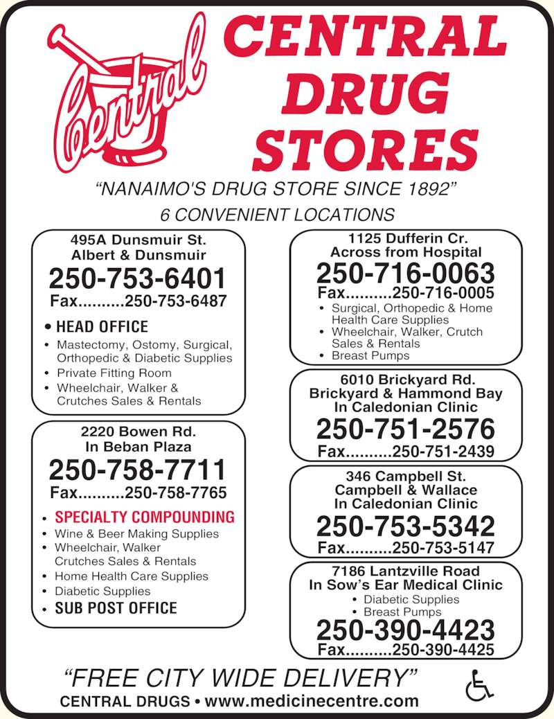 Central Drugs (250-753-6401) - Display Ad - ?NANAIMO'S DRUG STORE SINCE 1892?  ?FREE CITY WIDE DELIVERY? CENTRAL DRUGS ? www.medicinecentre.com  6010 Brickyard Rd. Brickyard & Hammond Bay In Caledonian Clinic Fax..........250-716-0005 250-751-2576 Fax..........250-751-2439 ?  Diabetic Supplies ?  Breast Pumps 7186 Lantzville Road In Sow?s Ear Medical Clinic 250-390-4423 Fax..........250-390-4425 346 Campbell St. Campbell & Wallace In Caledonian Clinic 250-753-5342 Fax..........250-753-5147 6 CONVENIENT LOCATIONS 495A Dunsmuir St. Albert & Dunsmuir 250-753-6401 Fax..........250-753-6487 Fax..........250-758-7765 ? HEAD OFFICE ? Mastectomy, Ostomy, Surgical,  Orthopedic & Diabetic Supplies ? Private Fitting Room ? Wheelchair, Walker &  Crutches Sales & Rentals 2220 Bowen Rd. In Beban Plaza ? SPECIALTY COMPOUNDING ? Wine & Beer Making Supplies ? Wheelchair, Walker  Crutches Sales & Rentals ? Home Health Care Supplies ? Diabetic Supplies ? SUB POST OFFICE 250-758-7711  1125 Dufferin Cr. Across from Hospital 250-716-0063 ? Surgical, Orthopedic & Home   Health Care Supplies ? Wheelchair, Walker, Crutch   Sales & Rentals ? Breast Pumps
