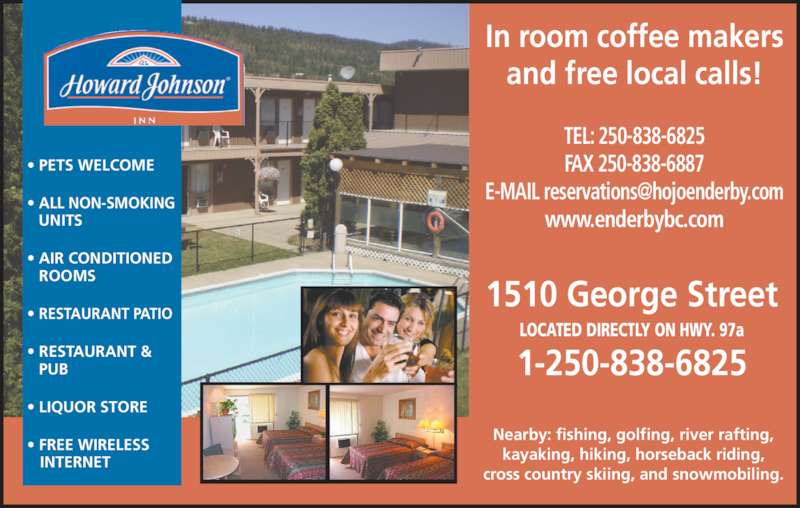 Howard Johnson Inn (250-838-6825) - Display Ad - TEL: 250-838-6825 FAX 250-838-6887 www.enderbybc.com 1510 George Street LOCATED DIRECTLY ON HWY. 97a 1-250-838-6825 ? PETS WELCOME ? ALL NON-SMOKING   UNITS ? AIR CONDITIONED ROOMS ? RESTAURANT PATIO ? RESTAURANT & PUB ? LIQUOR STORE ? FREE WIRELESS    INTERNET In room coffee makers and free local calls! Nearby: fishing, golfing, river rafting, kayaking, hiking, horseback riding, cross country skiing, and snowmobiling.