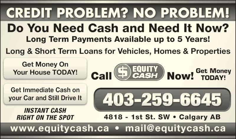 Equity Cash (403-259-6645) - Display Ad - INSTANT CASH RIGHT ON THE SPOT 4818 - 1st St. SW ? Calgary AB Call Now! Get Money TODAY! CREDIT PROBLEM? NO PROBLEM! Long & Short Term Loans for Vehicles, Homes & Properties Do You Need Cash and Need It Now? Long Term Payments Available up to 5 Years! Get Money On Your House TODAY! Get Immediate Cash on your Car and Still Drive It