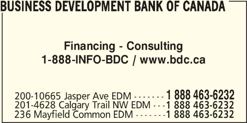 BDC - Business Development Bank of Canada (780-495-2277) - Display Ad - Financing - Consulting 1-888-INFO-BDC / www.bdc.ca 200-10665 Jasper Ave EDM - - - - - - - 1 888 463-6232 201-4628 Calgary Trail NW EDM - - -1 888 463-6232 236 Mayfield Common EDM - - - - - - -1 888 463-6232 BUSINESS DEVELOPMENT BANK OF CANADA
