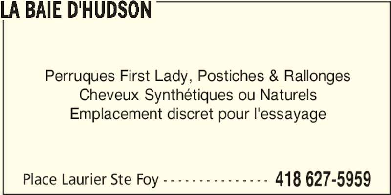 Hudson's Bay (418-627-5959) - Display Ad - Perruques First Lady, Postiches & Rallonges Cheveux Synthétiques ou Naturels LA BAIE D'HUDSON Emplacement discret pour l'essayage Place Laurier Ste Foy - - - - - - - - - - - - - - - 418 627-5959 Perruques First Lady, Postiches & Rallonges Cheveux Synthétiques ou Naturels LA BAIE D'HUDSON Emplacement discret pour l'essayage Place Laurier Ste Foy - - - - - - - - - - - - - - - 418 627-5959