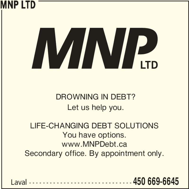 MNP Ltd (450-669-6645) - Display Ad - Laval - - - - - - - - - - - - - - - - - - - - - - - - - - - - - - 450 669-6645 LIFE-CHANGING DEBT SOLUTIONS You have options. www.MNPDebt.ca Secondary office. By appointment only. MNP LTD DROWNING IN DEBT? Let us help you.