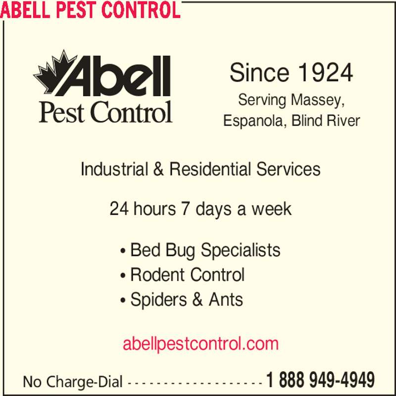 Abell Pest Control Inc (1-888-949-4949) - Display Ad - No Charge-Dial - - - - - - - - - - - - - - - - - - - 1 888 949-4949 Since 1924 Serving Massey, Espanola, Blind River Industrial & Residential Services 24 hours 7 days a week π Bed Bug Specialists π Rodent Control π Spiders & Ants abellpestcontrol.com ABELL PEST CONTROL