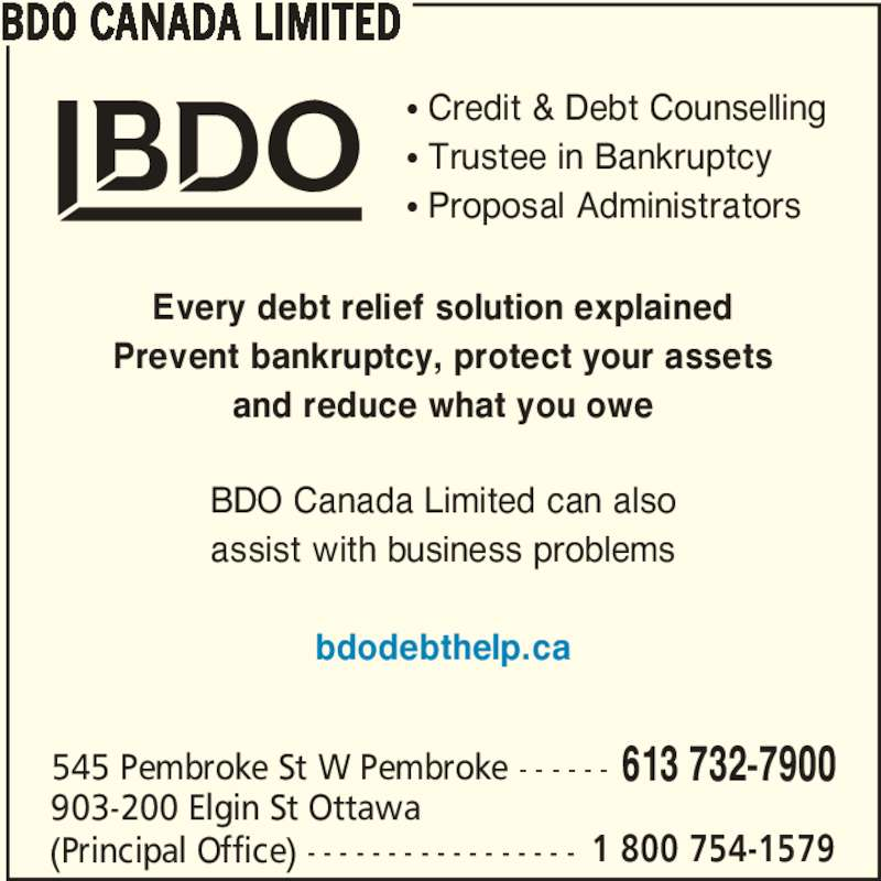 BDO Canada Limited (613-732-7900) - Display Ad - BDO CANADA LIMITED 545 Pembroke St W Pembroke - - - - - - 613 732-7900 903-200 Elgin St Ottawa (Principal Office) - - - - - - - - - - - - - - - - - 1 800 754-1579 π Credit & Debt Counselling π Trustee in Bankruptcy π Proposal Administrators Every debt relief solution explained Prevent bankruptcy, protect your assets and reduce what you owe BDO Canada Limited can also assist with business problems bdodebthelp.ca