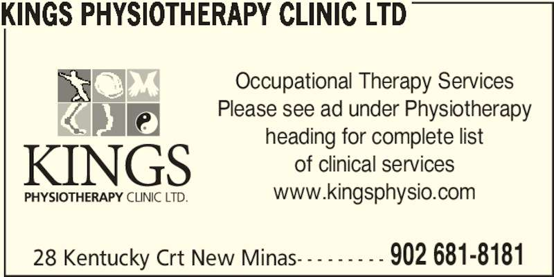 Kings Physiotherapy Clinic Ltd (902-681-8181) - Display Ad - KINGS PHYSIOTHERAPY CLINIC LTD 28 Kentucky Crt New Minas- - - - - - - - - 902 681-8181 Occupational Therapy Services Please see ad under Physiotherapy heading for complete list of clinical services www.kingsphysio.com