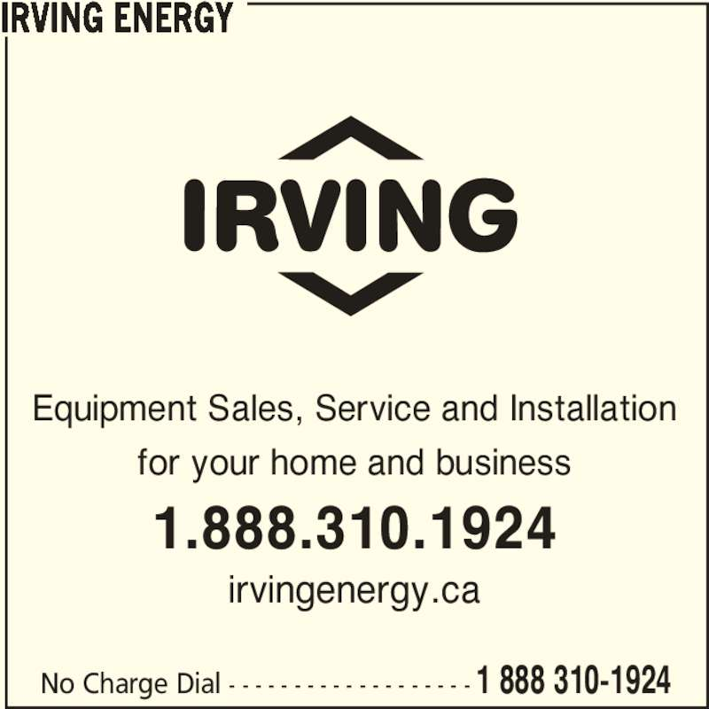 Irving (1-888-310-1924) - Display Ad - No Charge Dial - - - - - - - - - - - - - - - - - - - 1 888 310-1924 Equipment Sales, Service and Installation for your home and business 1.888.310.1924 irvingenergy.ca IRVING ENERGY