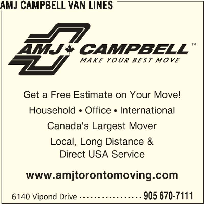 AMJ Campbell (905-670-7111) - Display Ad - 6140 Vipond Drive - - - - - - - - - - - - - - - - - 905 670-7111 www.amjtorontomoving.com Get a Free Estimate on Your Move! Household π Office π International Canada's Largest Mover Local, Long Distance & Direct USA Service AMJ CAMPBELL VAN LINES