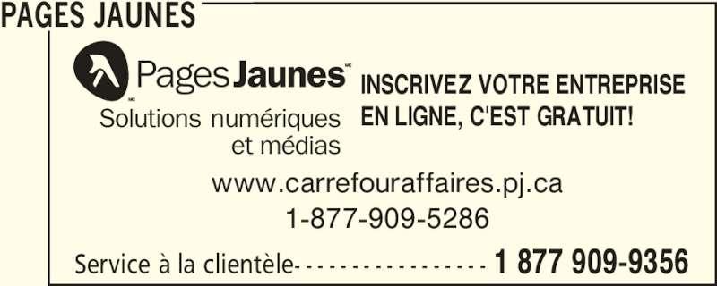 Pages Jaunes (1-877-909-9356) - Annonce illustrée======= - www.carrefouraffaires.pj.ca 1-877-909-5286 PAGES JAUNES Service à la clientèle- - - - - - - - - - - - - - - - - 1 877 909-9356 Solutions numériques et médias INSCRIVEZ VOTRE ENTREPRISE EN LIGNE, C'EST GRATUIT!