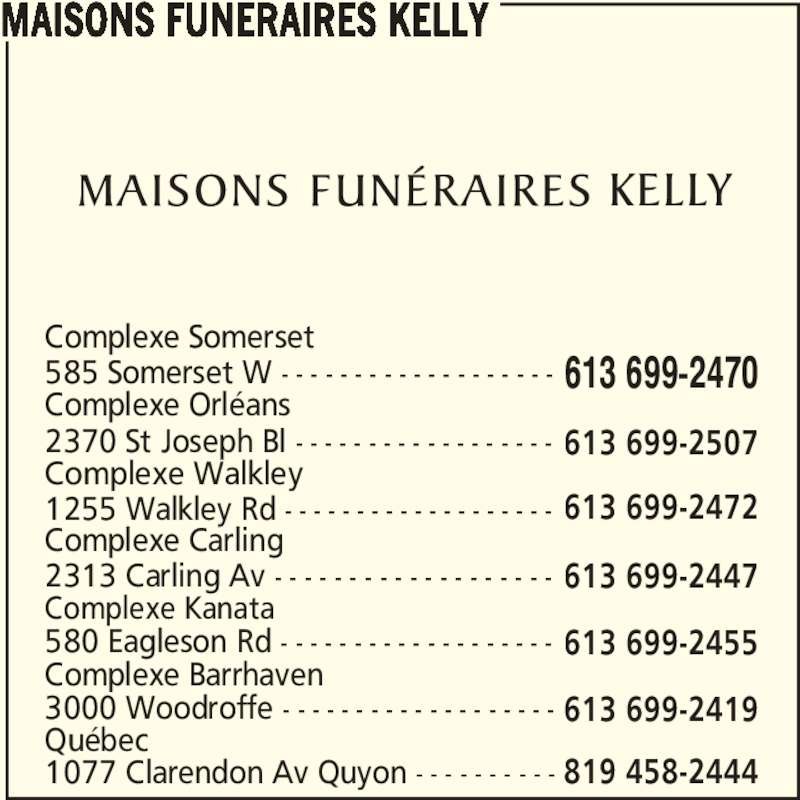 Kelly Funeral Home ¿ Somerset Chapel (613-699-2470) - Annonce illustrée======= - MAISONS FUNERAIRES KELLY Québec 3000 Woodroffe - - - - - - - - - - - - - - - - - - - 613 699-2419 Complexe Barrhaven 580 Eagleson Rd - - - - - - - - - - - - - - - - - - - 613 699-2455 Complexe Kanata 2313 Carling Av - - - - - - - - - - - - - - - - - - - 613 699-2447 Complexe Carling 1255 Walkley Rd - - - - - - - - - - - - - - - - - - - 613 699-2472 Complexe Walkley Complexe Somerset 613 699-2470 1077 Clarendon Av Quyon - - - - - - - - - - 819 458-2444 2370 St Joseph Bl - - - - - - - - - - - - - - - - - - 613 699-2507 Complexe Orléans 585 Somerset W - - - - - - - - - - - - - - - - - - -