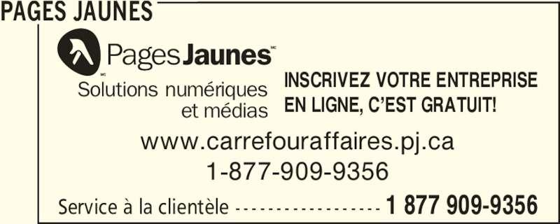 Pages Jaunes (1-877-909-9356) - Annonce illustrée======= - PAGES JAUNES Service à la clientèle - - - - - - - - - - - - - - - - - - 1 877 909-9356 www.carrefouraffaires.pj.ca 1-877-909-9356 Solutions numériques et médias EN LIGNE, C'EST GRATUIT! INSCRIVEZ VOTRE ENTREPRISE