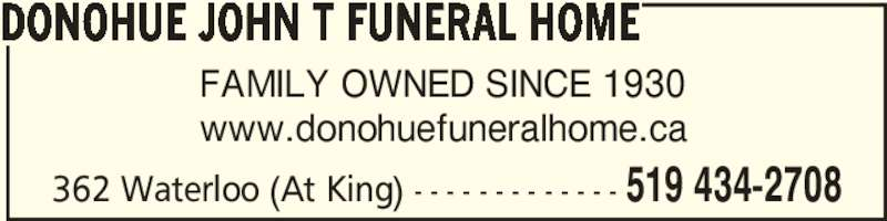 Donohue John T Funeral Home (519-434-2708) - Display Ad - 362 Waterloo (At King) - - - - - - - - - - - - - 519 434-2708 FAMILY OWNED SINCE 1930 www.donohuefuneralhome.ca DONOHUE JOHN T FUNERAL HOME