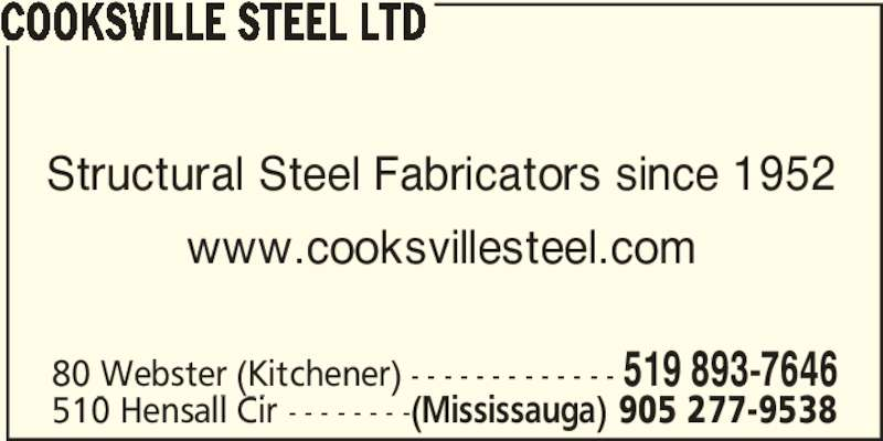 Cooksville Steel Ltd (905-277-9538) - Display Ad - Structural Steel Fabricators since 1952 www.cooksvillesteel.com 80 Webster (Kitchener) - - - - - - - - - - - - - 519 893-7646 510 Hensall Cir - - - - - - - -(Mississauga) 905 277-9538 COOKSVILLE STEEL LTD