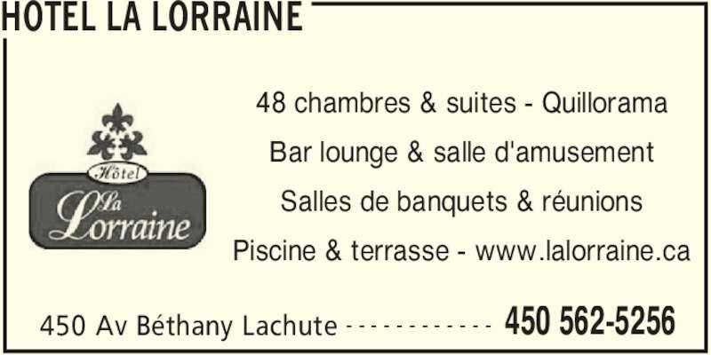 Hotel La Lorraine (450-562-5256) - Annonce illustrée======= - HOTEL LA LORRAINE 450 Av Béthany Lachute 450 562-5256- - - - - - - - - - - - 48 chambres & suites - Quillorama Bar lounge & salle d'amusement Salles de banquets & réunions Piscine & terrasse - www.lalorraine.ca