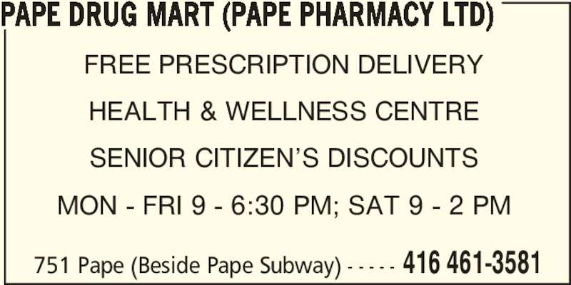 Pape Drug Mart (Pape Pharmacy Ltd) (416-461-3581) - Annonce illustrée======= - 751 Pape (Beside Pape Subway) - - - - - 416 461-3581 PAPE DRUG MART (PAPE PHARMACY LTD) FREE PRESCRIPTION DELIVERY HEALTH & WELLNESS CENTRE SENIOR CITIZEN'S DISCOUNTS MON - FRI 9 - 6:30 PM; SAT 9 - 2 PM
