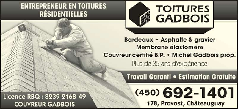 Couvreur Gadbois (450-692-1401) - Annonce illustrée======= - Bardeaux  Asphalte & gravier Couvreur certifié B.P.  Michel Gadbois prop. Plus de 35 ans d'expérience Travail Garanti • Estimation Gratuite (450) 692-1401 178, Provost, Châteauguay ENTREPRENEUR EN TOITURES RÉSIDENTIELLES Licence RBQ : 8239-2168-49 COUVREUR GADBOIS