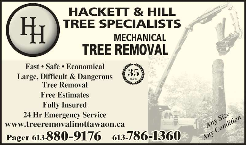 Hackett & Hill Tree Specialists (613-786-1360) - Display Ad - TREE SPECIALISTS MECHANICAL 613-786-1360 35 YEARS HACKETT & HILL TREE REMOVAL Any  Siz Any  Co ndit ion Fast • Safe • Economical Large, Difficult & Dangerous Tree Removal Fully Insured 24 Hr Emergency Service 880-9176 www.treeremovalinottawaon.ca Free Estimates