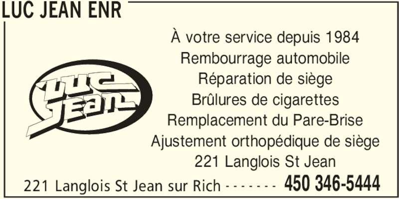 Jean Luc Enr (450-346-5444) - Annonce illustrée======= - LUC JEAN ENR 221 Langlois St Jean sur Rich 450 346-5444- - - - - - - À votre service depuis 1984 Rembourrage automobile Réparation de siège Brûlures de cigarettes Remplacement du Pare-Brise Ajustement orthopédique de siège 221 Langlois St Jean