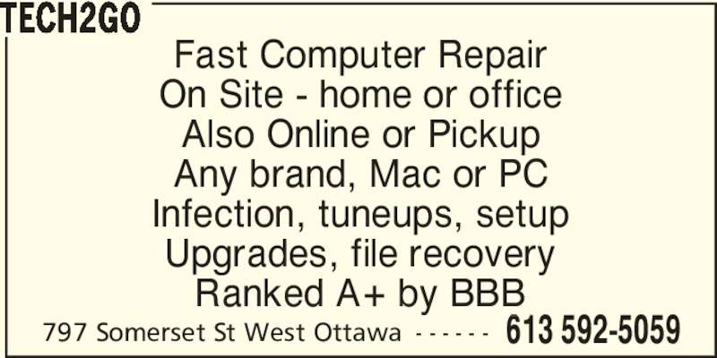 Tech2Go (613-592-5059) - Display Ad - Fast Computer Repair On Site - home or office Also Online or Pickup Any brand, Mac or PC Infection, tuneups, setup Upgrades, file recovery Ranked A+ by BBB 797 Somerset St West Ottawa - - - - - - 613 592-5059 TECH2GO