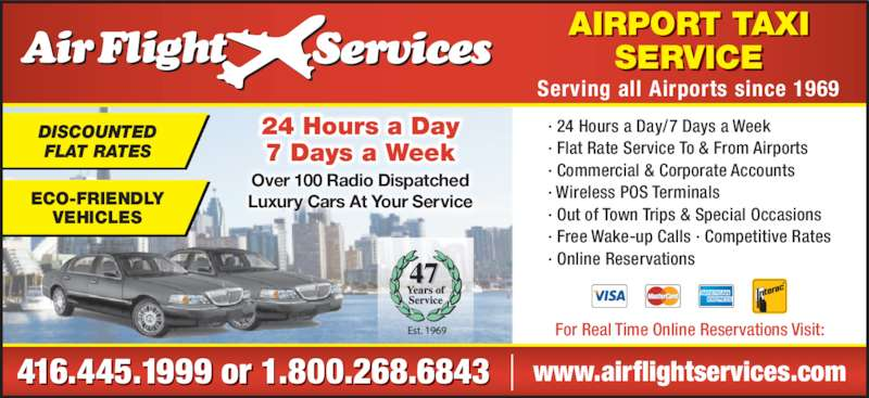 Airflight Services (416-445-1999) - Display Ad - · Flat Rate Service To & From Airports · Commercial & Corporate Accounts · Wireless POS Terminals · Out of Town Trips & Special Occasions · Free Wake-up Calls · Competitive Rates · Online Reservations47 AIRPORT TAXI SERVICE Serving all Airports since 1969 24 Hours a Day 7 Days a Week Over 100 Radio Dispatched Luxury Cars At Your Service DISCOUNTED FLAT RATES ECO-FRIENDLY VEHICLES www.airflightservices.com416.445.1999 or 1 .800.268.6843  For Real Time Online Reservations Visit: · 24 Hours a Day/7 Days a Week