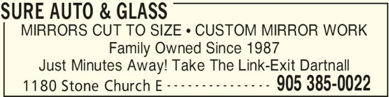 Sure Auto & Glass (905-385-0022) - Display Ad - SURE AUTO & GLASS 1180 Stone Church E 905 385-0022- - - - - - - - - - - - - - - MIRRORS CUT TO SIZE • CUSTOM MIRROR WORK Family Owned Since 1987 Just Minutes Away! Take The Link-Exit Dartnall
