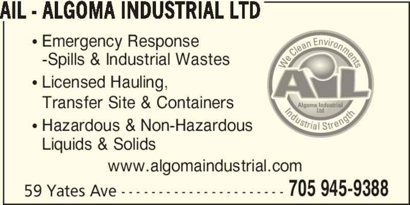 AIL - Algoma Industrial Ltd (705-945-9388) - Display Ad - 705 945-9388 AIL - ALGOMA INDUSTRIAL LTD 59 Yates Ave - - - - - - - - - - - - - - - - - - - - - - • Emergency Response   -Spills & Industrial Wastes • Licensed Hauling,   Transfer Site & Containers • Hazardous & Non-Hazardous   Liquids & Solids www.algomaindustrial.com