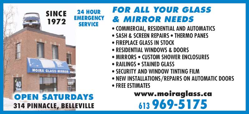 Moira Glass Mirror Ltd / Moira Automatics (613-969-5175) - Display Ad - FOR ALL YOUR GLASS & MIRROR NEEDS SINCE 1972 24 HOUR EMERGENCY SERVICE • COMMERCIAL, RESIDENTIAL AND AUTOMATICS • SASH & SCREEN REPAIRS • THERMO PANES • FIREPLACE GLASS IN STOCK • RESIDENTIAL WINDOWS & DOORS • MIRRORS • CUSTOM SHOWER ENCLOSURES • RAILINGS • STAINED GLASS • SECURITY AND WINDOW TINTING FILM • NEW INSTALLATIONS/REPAIRS ON AUTOMATIC DOORS • FREE ESTIMATES OPEN SATURDAYS 613 969-5175 www.moiraglass.ca 314 PINNACLE, BELLEVILLE