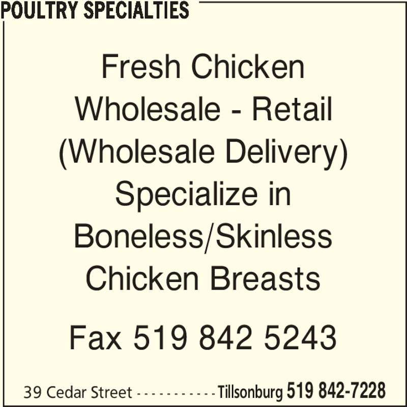 Poultry Specialties (5198427228) - Display Ad - Fresh Chicken Wholesale - Retail (Wholesale Delivery) Specialize in Boneless/Skinless Chicken Breasts Fax 519 842 5243 POULTRY SPECIALTIES 39 Cedar Street - - - - - - - - - - -Tillsonburg 519 842-7228