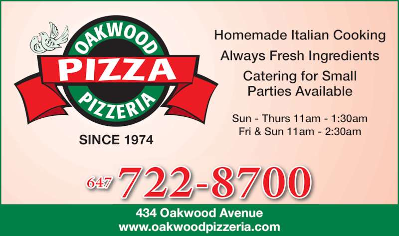 Oakwood Pizzeria (416-654-5655) - Annonce illustrée======= - 434 Oakwood Avenue www.oakwoodpizzeria.com SINCE 1974 Sun - Thurs 11am - 1:30am Fri & Sun 11am - 2:30am Homemade Italian Cooking Always Fresh Ingredients Catering for Small Parties Available 722-8700647