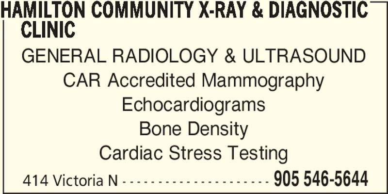 Hamilton Community X-ray & Diagnostic Clinic (905-546-5644) - Display Ad - GENERAL RADIOLOGY & ULTRASOUND CAR Accredited Mammography Echocardiograms Bone Density Cardiac Stress Testing 414 Victoria N - - - - - - - - - - - - - - - - - - - - - 905 546-5644 HAMILTON COMMUNITY X-RAY & DIAGNOSTIC      CLINIC
