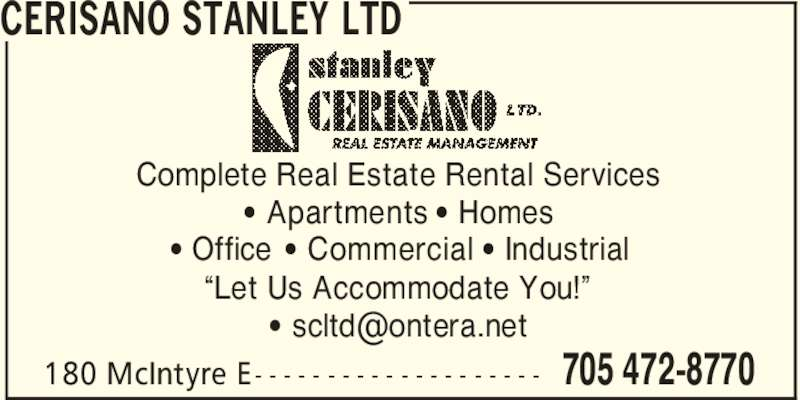 "Cerisano Stanley Ltd (705-472-8770) - Display Ad - CERISANO STANLEY LTD 705 472-8770180 McIntyre E- - - - - - - - - - - - - - - - - - - - Complete Real Estate Rental Services ' Apartments ' Homes ' Office ' Commercial ' Industrial ""Let Us Accommodate You!"""